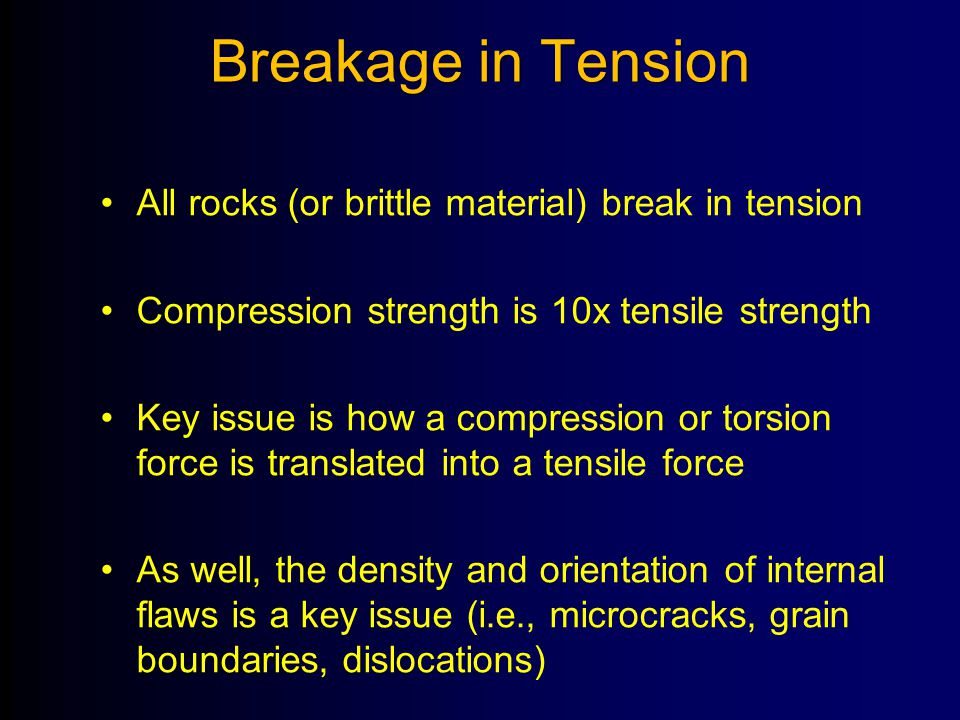 Breakage in Tension All rocks (or brittle material) break in tension Compression strength is 10x tensile strength Key issue is how a compression or to