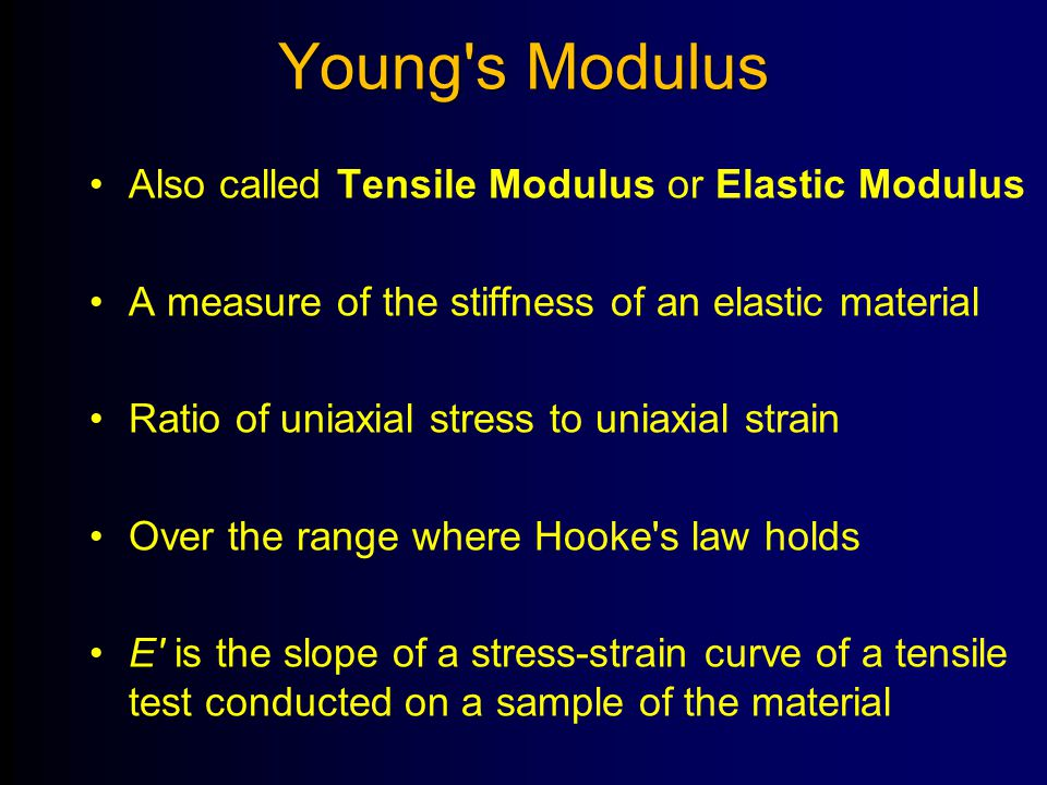 Young's Modulus Also called Tensile Modulus or Elastic Modulus A measure of the stiffness of an elastic material Ratio of uniaxial stress to uniaxial