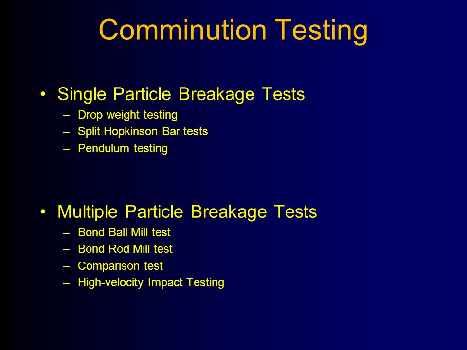 Comminution Testing Single Particle Breakage Tests –Drop weight testing –Split Hopkinson Bar tests –Pendulum testing Multiple Particle Breakage Tests