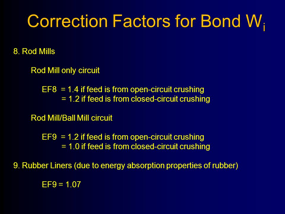 8. Rod Mills Rod Mill only circuit EF8 = 1.4 if feed is from open-circuit crushing = 1.2 if feed is from closed-circuit crushing Rod Mill/Ball Mill ci