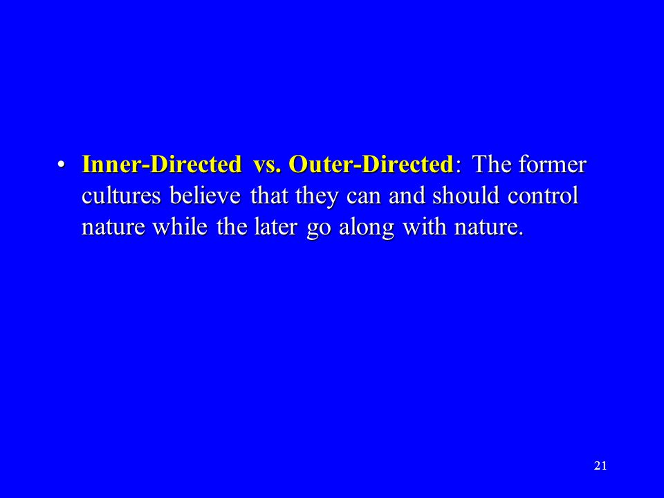 21 Inner-Directed vs. Outer-Directed: The former cultures believe that they can and should control nature while the later go along with nature.Inner-D