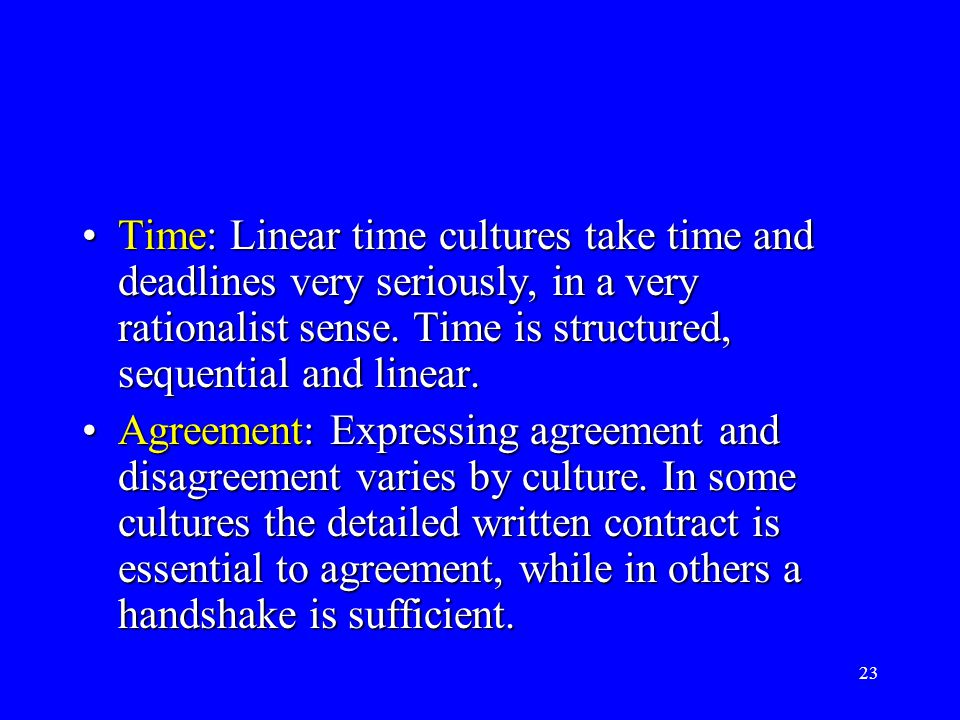 23 Time: Linear time cultures take time and deadlines very seriously, in a very rationalist sense. Time is structured, sequential and linear.Time: Lin