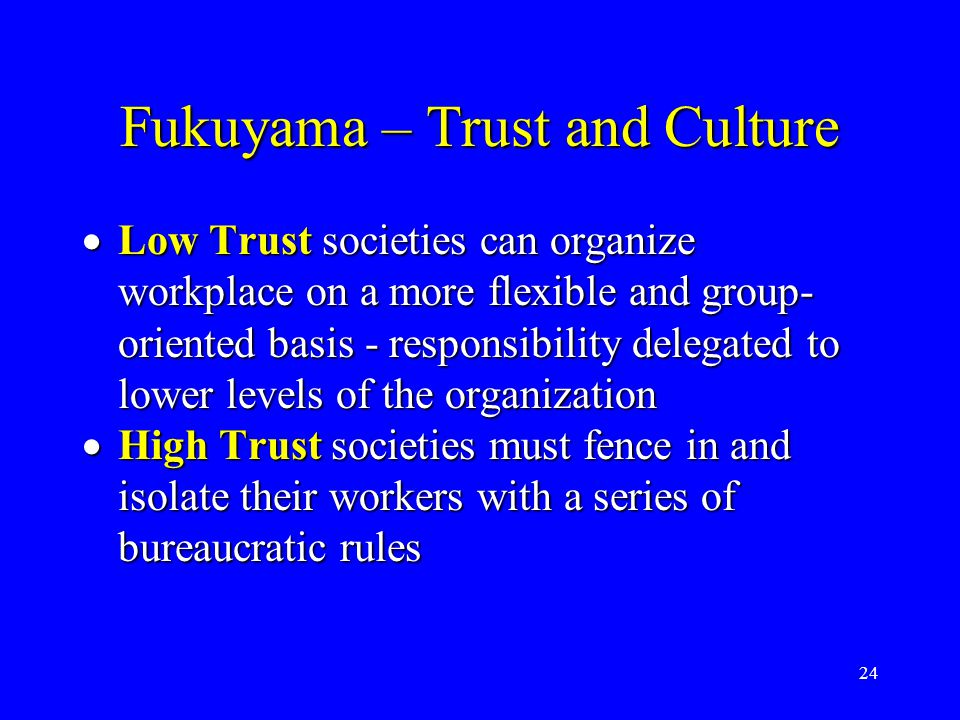 24 Fukuyama – Trust and Culture  Low Trust societies can organize workplace on a more flexible and group- oriented basis - responsibility delegated t