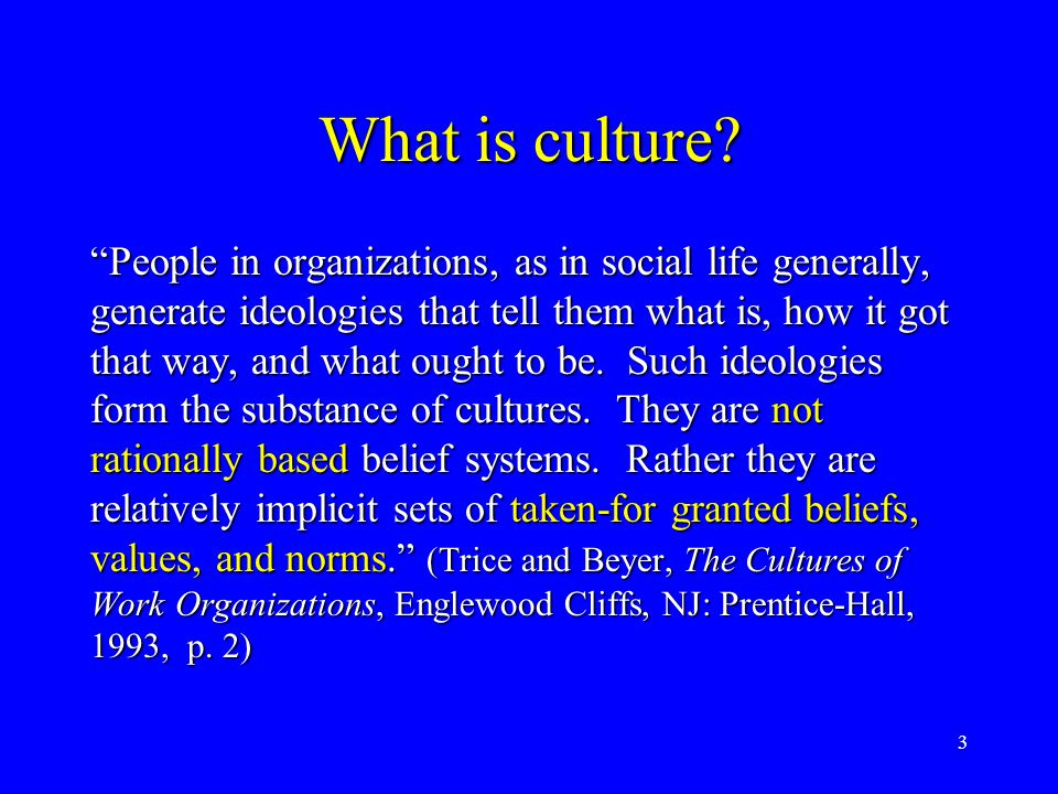 "3 What is culture? ""People in organizations, as in social life generally, generate ideologies that tell them what is, how it got that way, and what ou"