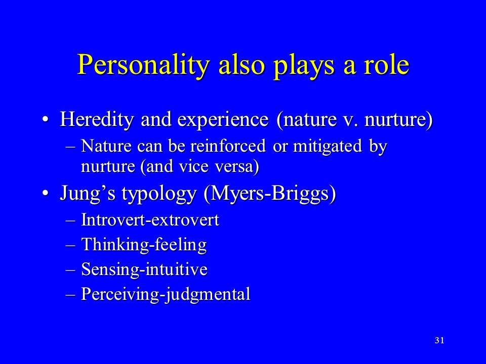 31 Personality also plays a role Heredity and experience (nature v. nurture)Heredity and experience (nature v. nurture) –Nature can be reinforced or m