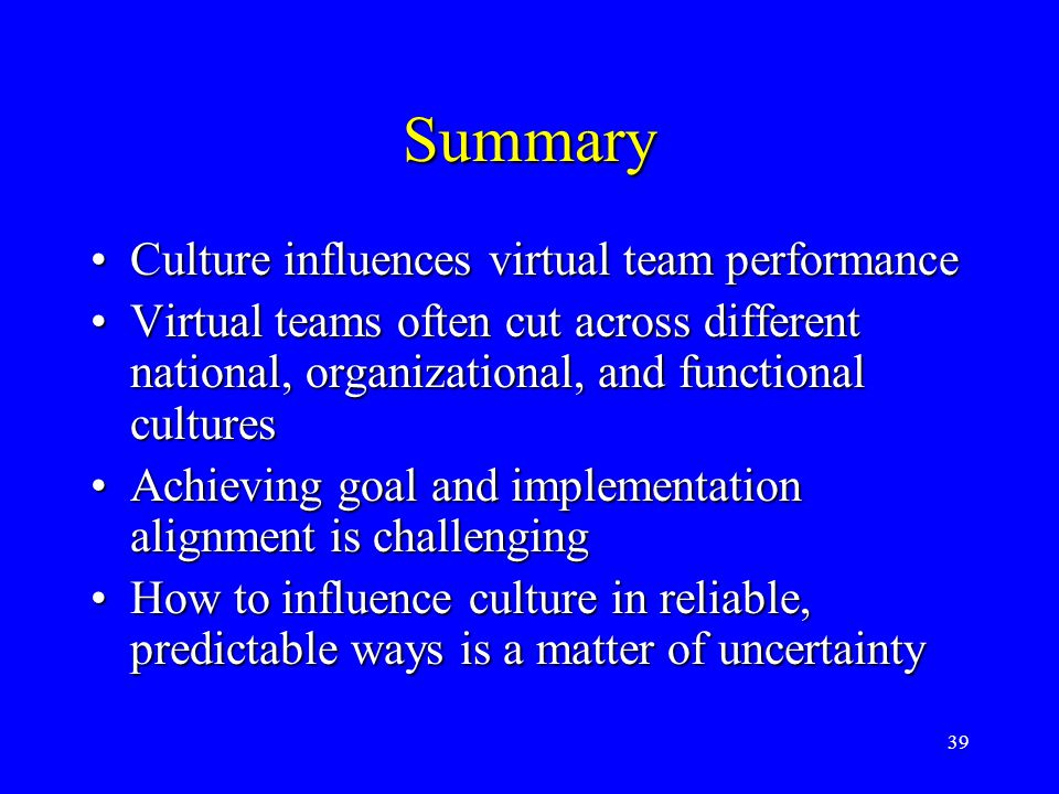 39 Summary Culture influences virtual team performanceCulture influences virtual team performance Virtual teams often cut across different national, o
