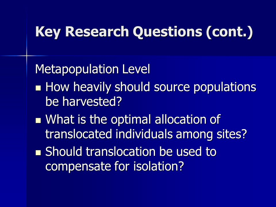 Key Research Questions (cont.) Metapopulation Level How heavily should source populations be harvested.