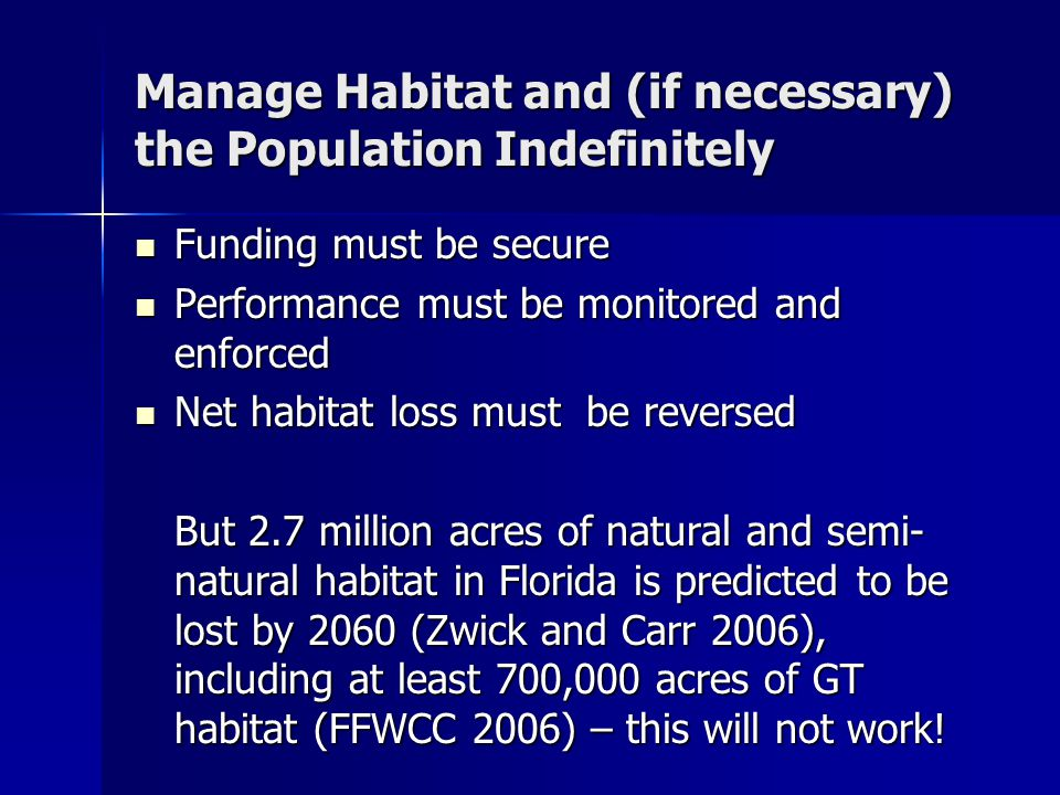 Manage Habitat and (if necessary) the Population Indefinitely Funding must be secure Funding must be secure Performance must be monitored and enforced Performance must be monitored and enforced Net habitat loss must be reversed Net habitat loss must be reversed But 2.7 million acres of natural and semi- natural habitat in Florida is predicted to be lost by 2060 (Zwick and Carr 2006), including at least 700,000 acres of GT habitat (FFWCC 2006) – this will not work!