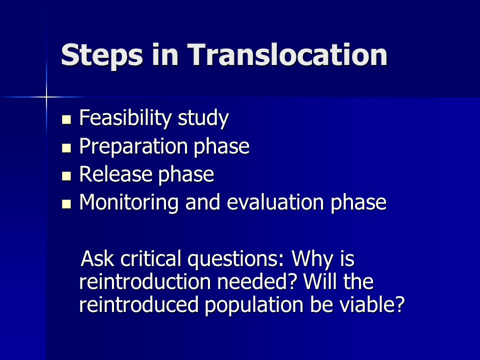 Steps in Translocation Feasibility study Feasibility study Preparation phase Preparation phase Release phase Release phase Monitoring and evaluation phase Monitoring and evaluation phase Ask critical questions: Why is reintroduction needed.
