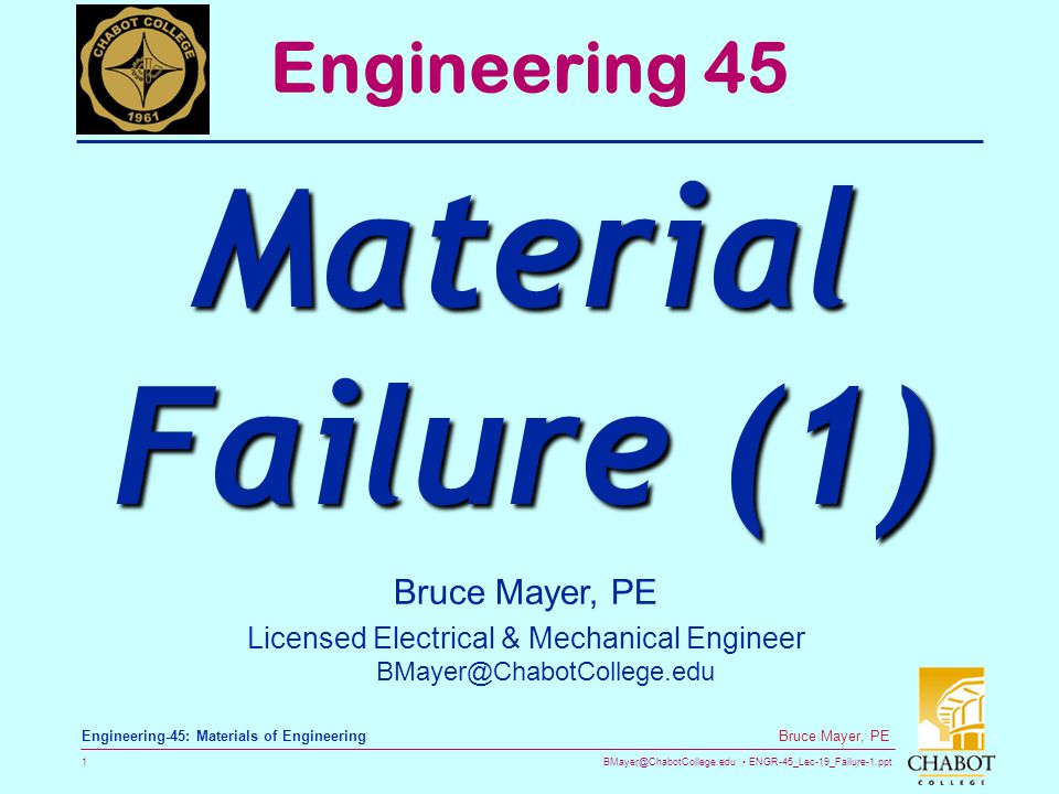 BMayer@ChabotCollege.edu ENGR-45_Lec-19_Failure-1.ppt 1 Bruce Mayer, PE Engineering-45: Materials of Engineering Bruce Mayer, PE Licensed Electrical & Mechanical Engineer BMayer@ChabotCollege.edu Engineering 45 Material Failure (1)