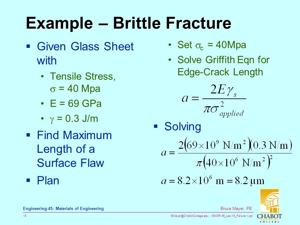 BMayer@ChabotCollege.edu ENGR-45_Lec-19_Failure-1.ppt 19 Bruce Mayer, PE Engineering-45: Materials of Engineering Example – Brittle Fracture  Given Glass Sheet with Tensile Stress,  = 40 Mpa E = 69 GPa  = 0.3 J/m  Find Maximum Length of a Surface Flaw  Plan Set  c = 40Mpa Solve Griffith Eqn for Edge-Crack Length  Solving