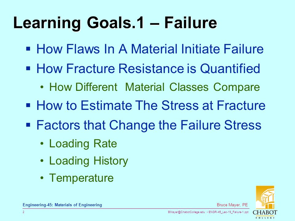 BMayer@ChabotCollege.edu ENGR-45_Lec-19_Failure-1.ppt 2 Bruce Mayer, PE Engineering-45: Materials of Engineering Learning Goals.1 – Failure  How Flaws In A Material Initiate Failure  How Fracture Resistance is Quantified How Different Material Classes Compare  How to Estimate The Stress at Fracture  Factors that Change the Failure Stress Loading Rate Loading History Temperature