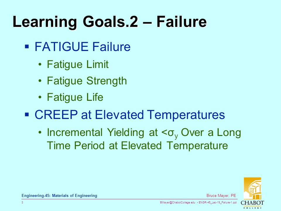 BMayer@ChabotCollege.edu ENGR-45_Lec-19_Failure-1.ppt 3 Bruce Mayer, PE Engineering-45: Materials of Engineering Learning Goals.2 – Failure  FATIGUE Failure Fatigue Limit Fatigue Strength Fatigue Life  CREEP at Elevated Temperatures Incremental Yielding at <σ y Over a Long Time Period at Elevated Temperature