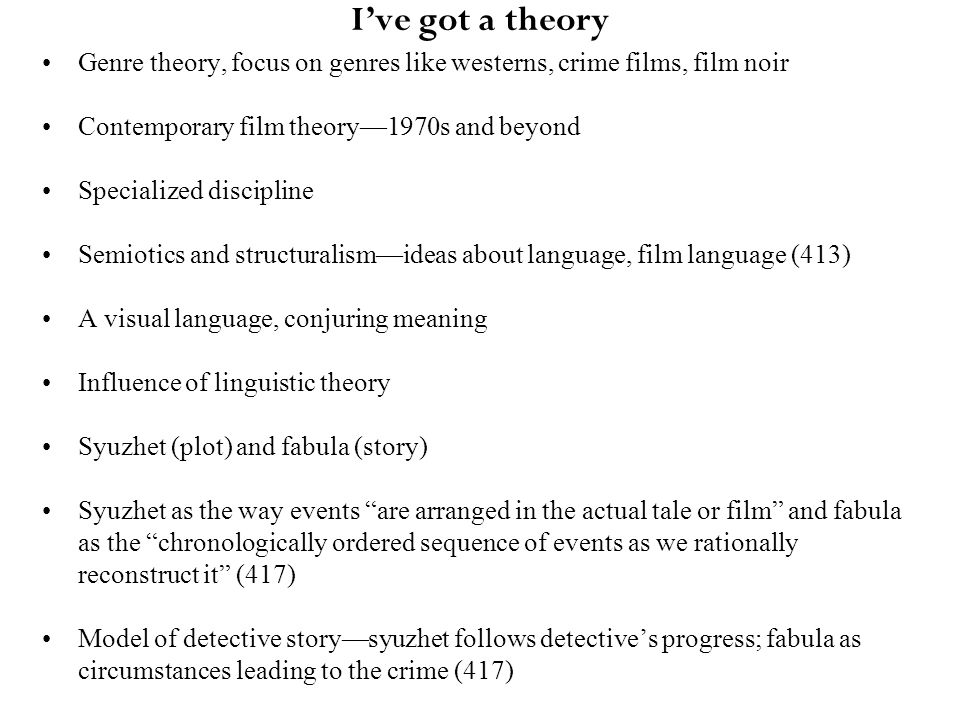 I've got a theory Genre theory, focus on genres like westerns, crime films, film noir Contemporary film theory—1970s and beyond Specialized discipline