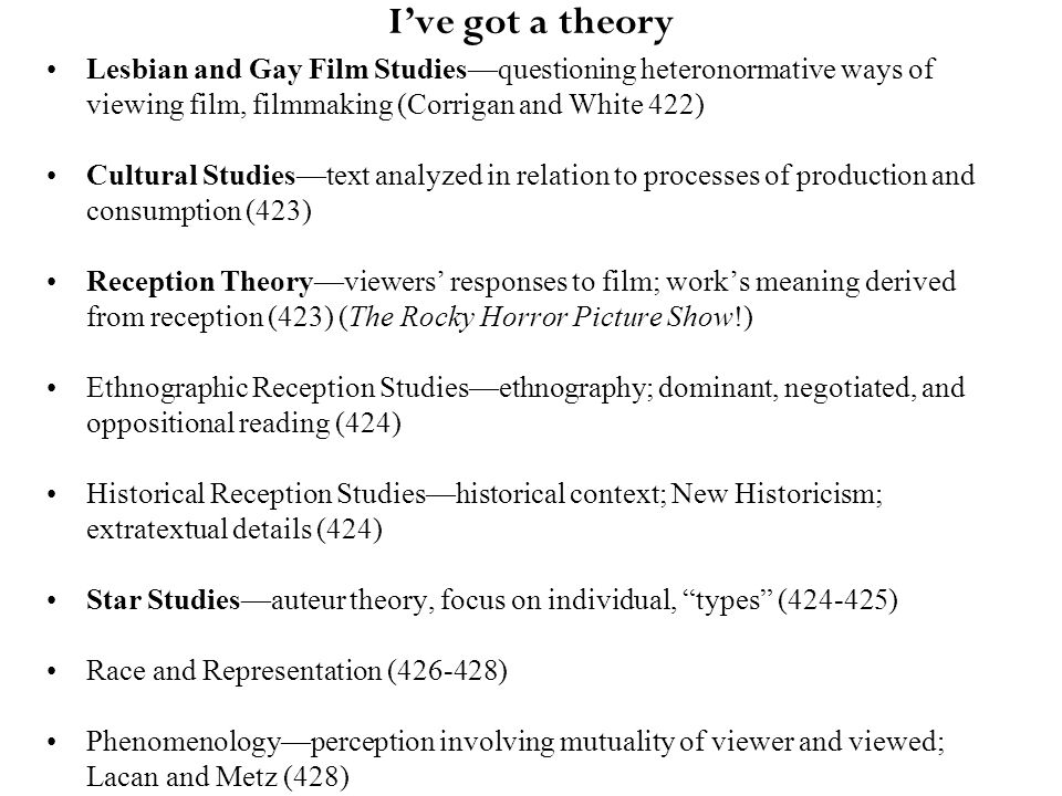 I've got a theory Lesbian and Gay Film Studies—questioning heteronormative ways of viewing film, filmmaking (Corrigan and White 422) Cultural Studies—