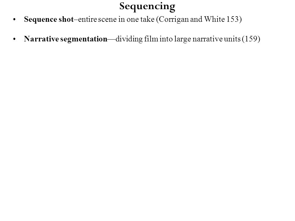 Sequencing Sequence shot–entire scene in one take (Corrigan and White 153) Narrative segmentation—dividing film into large narrative units (159)