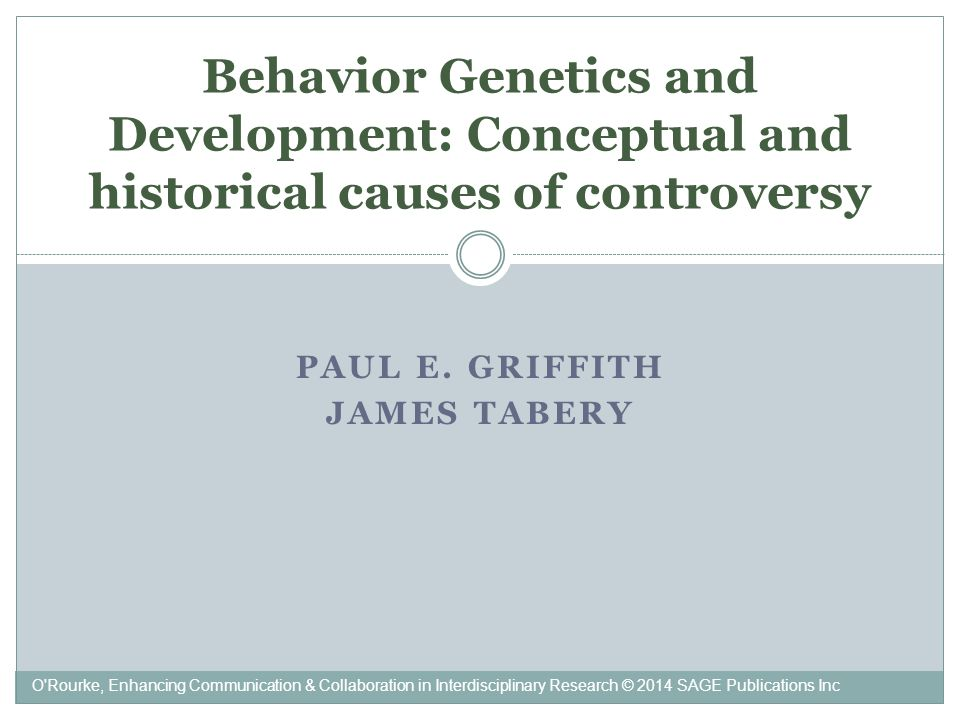 PAUL E. GRIFFITH JAMES TABERY Behavior Genetics and Development: Conceptual and historical causes of controversy O'Rourke, Enhancing Communication & C