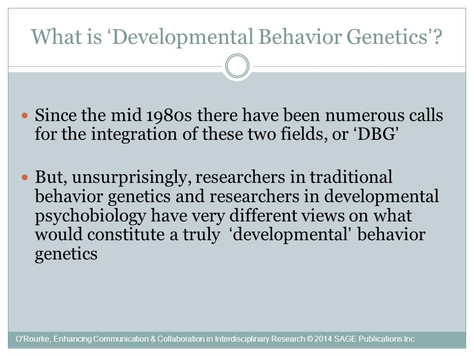 The BG vision of DBG …the study of genetic and environmental influences on individual differences in behavioral development (Robert Plomin 1983, 253) Like traditional BG, DBG seeks causes of phenotypic differences, rather than phenotypes, and asks how much phenotypes depend on causes, rather than how' The application of fairly traditional behavior genetic methods to developmental data, that is, to repeated observations of the same phenotype at different stages of development – the study of distributions of individuals developing across time (Sandra Scarr 1995, 158) DBG will show how much of the observed differences between the developmental trajectories of children can be attributed to genetic differences, differences in shared and non-shared environment, correlations between genes and environment, and so forth O Rourke, Enhancing Communication & Collaboration in Interdisciplinary Research © 2014 SAGE Publications Inc