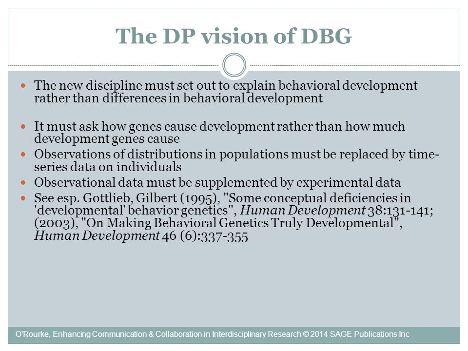 The DP vision of DBG The new discipline must set out to explain behavioral development rather than differences in behavioral development It must ask how genes cause development rather than how much development genes cause Observations of distributions in populations must be replaced by time- series data on individuals Observational data must be supplemented by experimental data See esp.