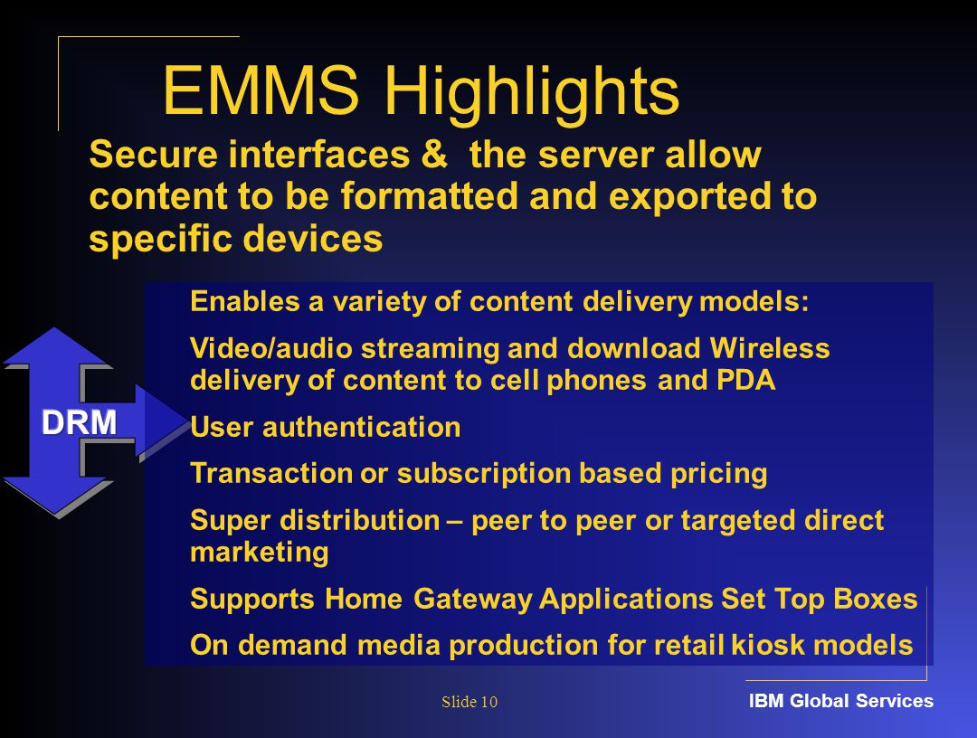IBM Global Services Slide 10 EMMS Highlights Enables a variety of content delivery models: Video/audio streaming and download Wireless delivery of content to cell phones and PDA User authentication Transaction or subscription based pricing Super distribution – peer to peer or targeted direct marketing Supports Home Gateway Applications Set Top Boxes On demand media production for retail kiosk models Secure interfaces & the server allow content to be formatted and exported to specific devices