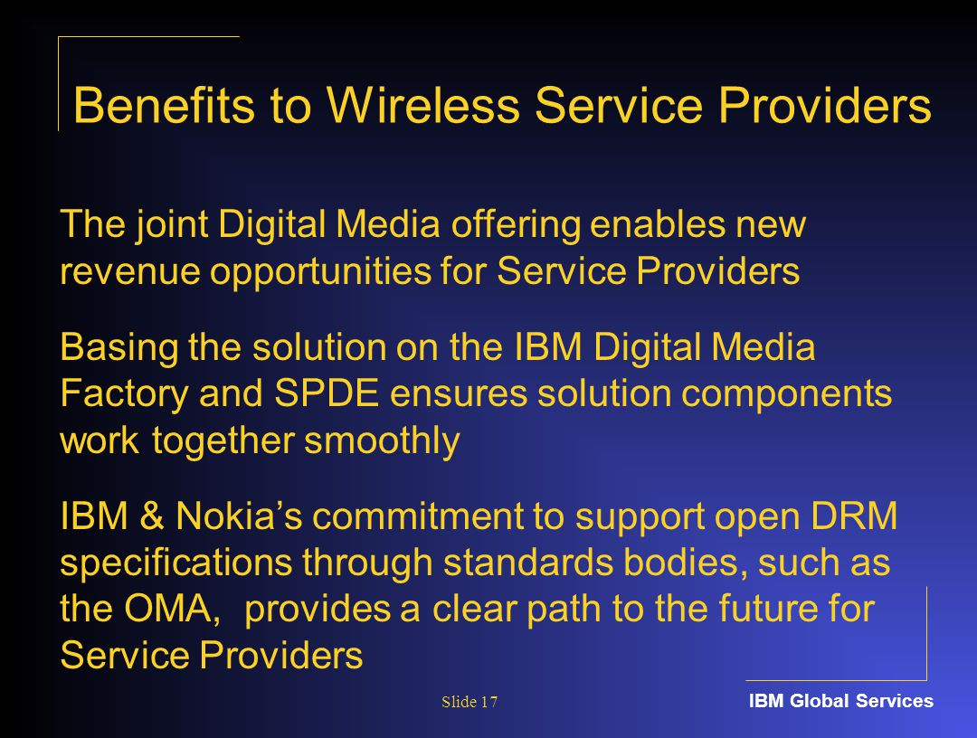 IBM Global Services Slide 17 The joint Digital Media offering enables new revenue opportunities for Service Providers Basing the solution on the IBM Digital Media Factory and SPDE ensures solution components work together smoothly IBM & Nokia's commitment to support open DRM specifications through standards bodies, such as the OMA, provides a clear path to the future for Service Providers Benefits to Wireless Service Providers