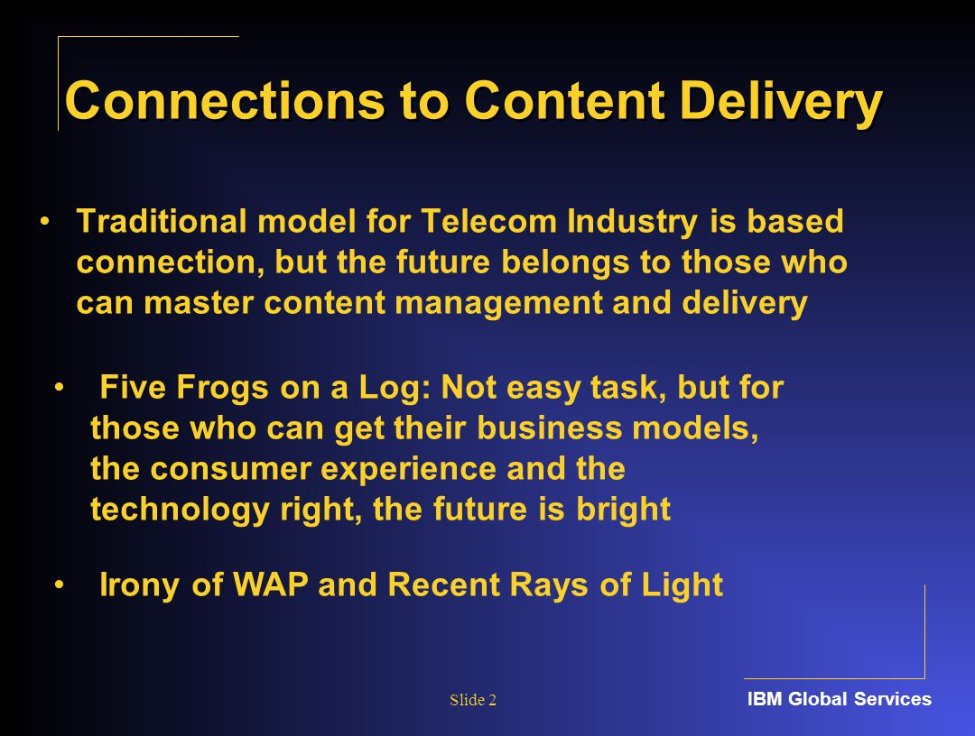 IBM Global Services Slide 2 Connections to Content Delivery Traditional model for Telecom Industry is based connection, but the future belongs to those who can master content management and delivery Five Frogs on a Log: Not easy task, but for those who can get their business models, the consumer experience and the technology right, the future is bright Irony of WAP and Recent Rays of Light