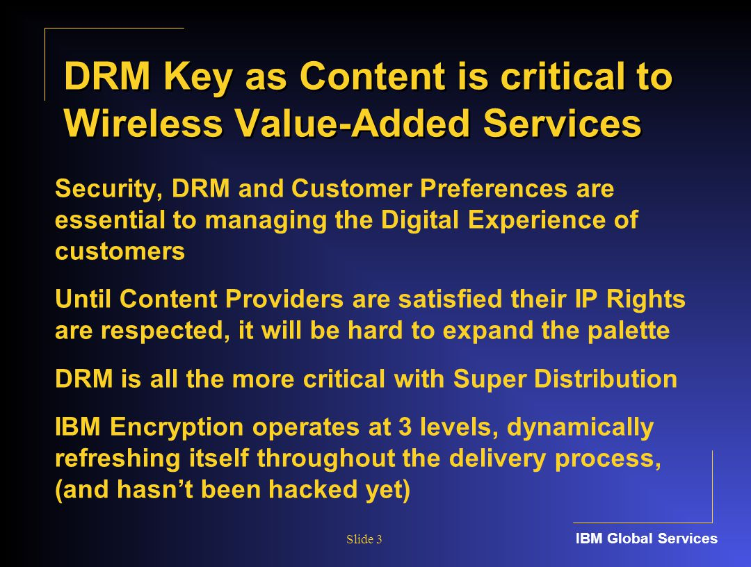 IBM Global Services Slide 3 DRM Key as Content is critical to Wireless Value-Added Services Security, DRM and Customer Preferences are essential to managing the Digital Experience of customers Until Content Providers are satisfied their IP Rights are respected, it will be hard to expand the palette DRM is all the more critical with Super Distribution IBM Encryption operates at 3 levels, dynamically refreshing itself throughout the delivery process, (and hasn't been hacked yet)