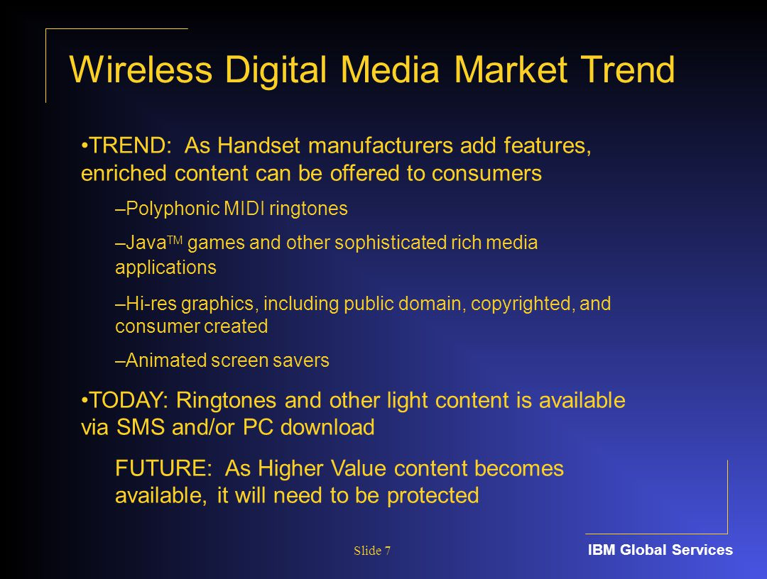 IBM Global Services Slide 7 TREND: As Handset manufacturers add features, enriched content can be offered to consumers –Polyphonic MIDI ringtones –Java TM games and other sophisticated rich media applications –Hi-res graphics, including public domain, copyrighted, and consumer created –Animated screen savers TODAY: Ringtones and other light content is available via SMS and/or PC download FUTURE: As Higher Value content becomes available, it will need to be protected Wireless Digital Media Market Trend