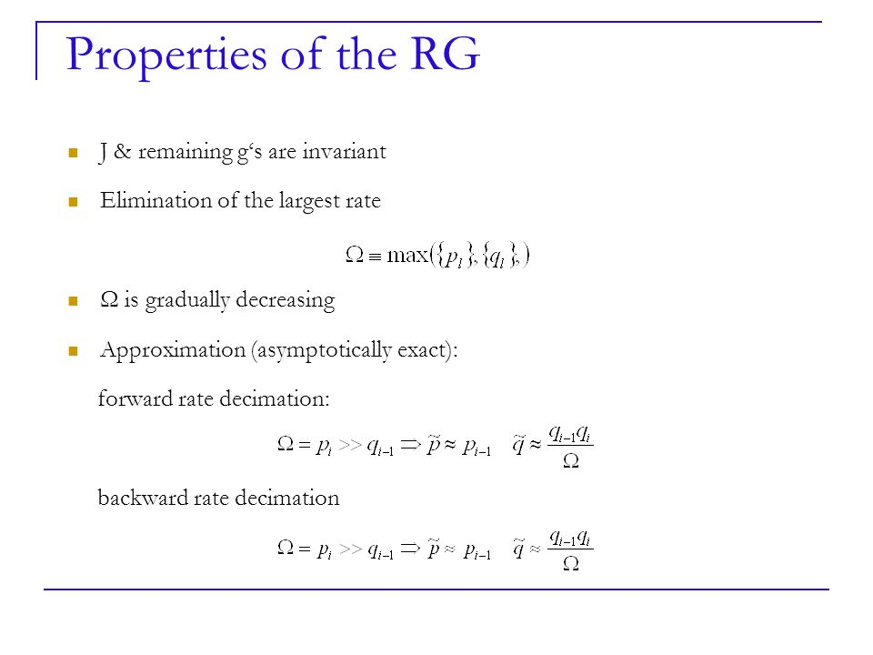 J & remaining g's are invariant Elimination of the largest rate Ω is gradually decreasing Approximation (asymptotically exact): forward rate decimation: backward rate decimation Properties of the RG
