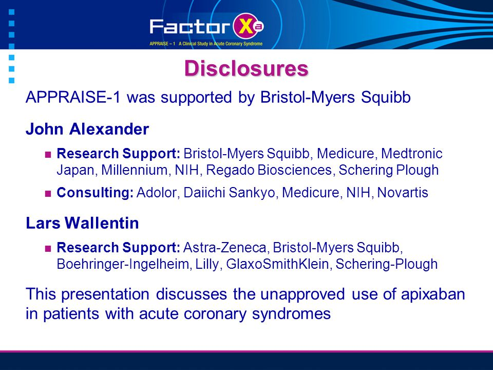 Disclosures APPRAISE-1 was supported by Bristol-Myers Squibb John Alexander Research Support: Bristol-Myers Squibb, Medicure, Medtronic Japan, Millennium, NIH, Regado Biosciences, Schering Plough Consulting: Adolor, Daiichi Sankyo, Medicure, NIH, Novartis Lars Wallentin Research Support: Astra-Zeneca, Bristol-Myers Squibb, Boehringer-Ingelheim, Lilly, GlaxoSmithKlein, Schering-Plough This presentation discusses the unapproved use of apixaban in patients with acute coronary syndromes