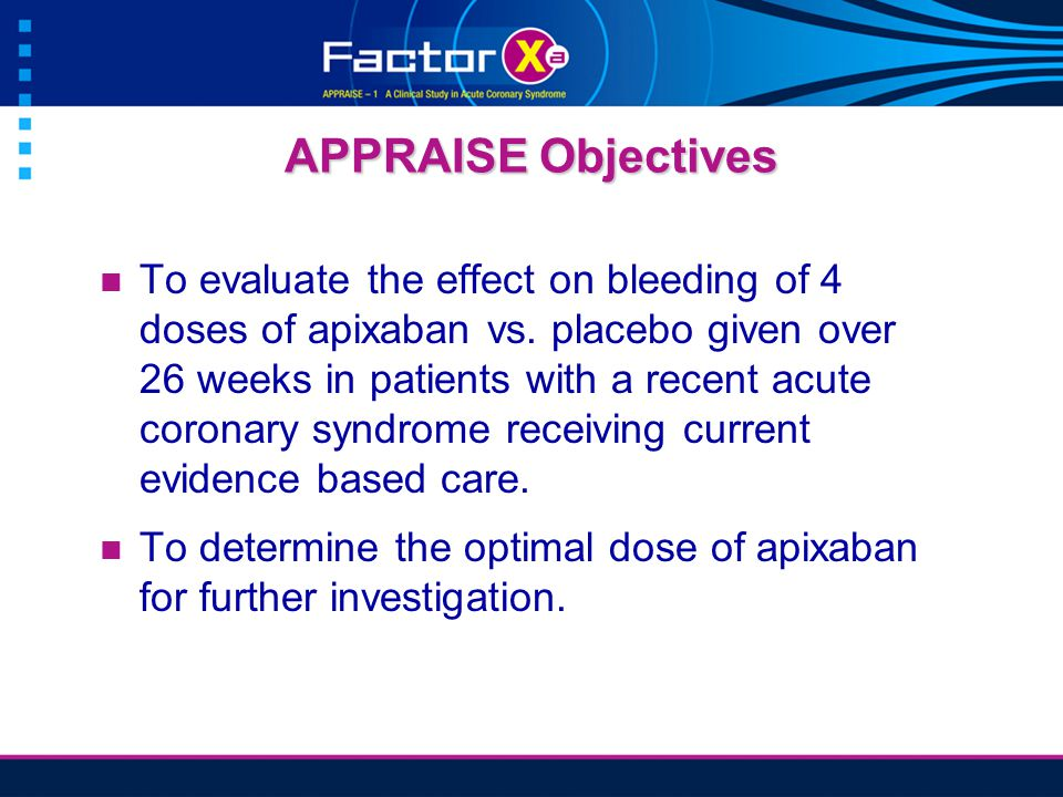 APPRAISE Objectives To evaluate the effect on bleeding of 4 doses of apixaban vs.