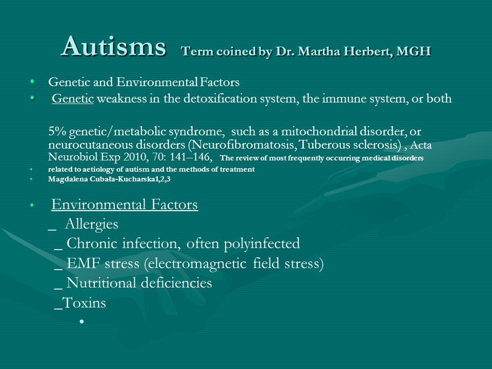 Autisms Term coined by Dr. Martha Herbert, MGH Genetic and Environmental Factors Genetic weakness in the detoxification system, the immune system, or