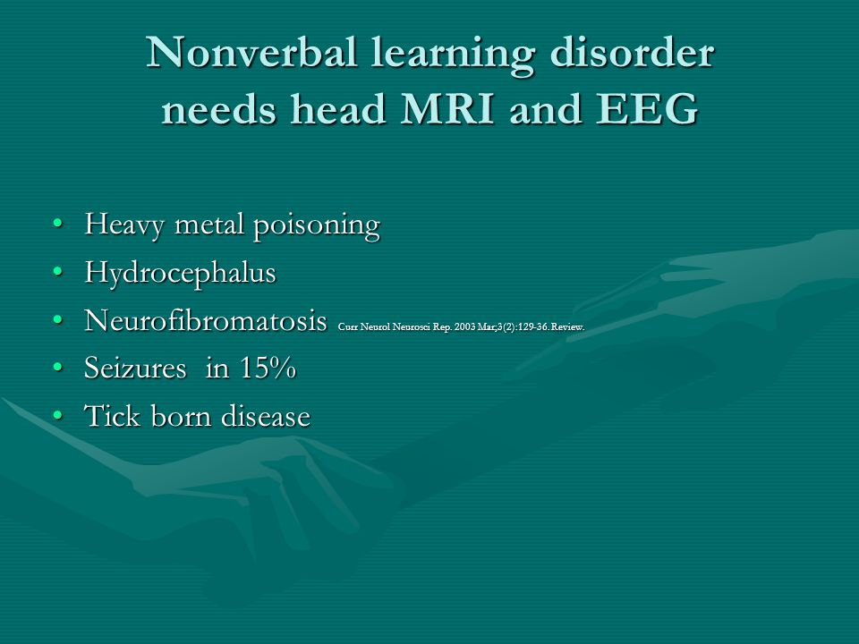 Nonverbal learning disorder needs head MRI and EEG Heavy metal poisoningHeavy metal poisoning HydrocephalusHydrocephalus Neurofibromatosis Curr Neurol