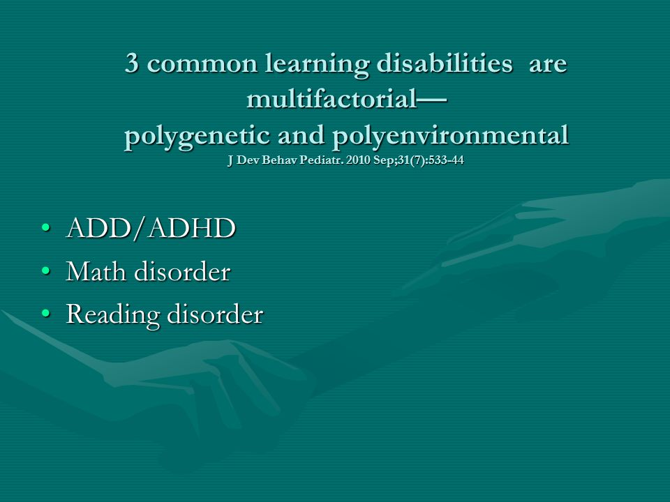 3 common learning disabilities are multifactorial— polygenetic and polyenvironmental J Dev Behav Pediatr. 2010 Sep;31(7):533-44 ADD/ADHDADD/ADHD Math