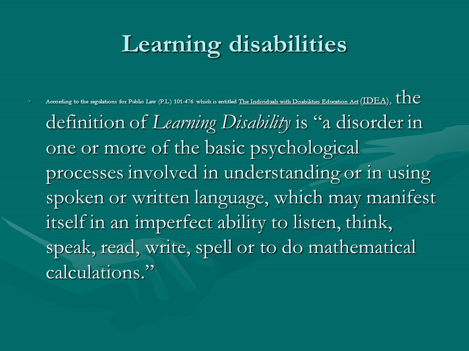 Learning disabilities According to the regulations for Public Law (P.L.) 101-476 which is entitled The Individuals with Disabilities Education Act (ID