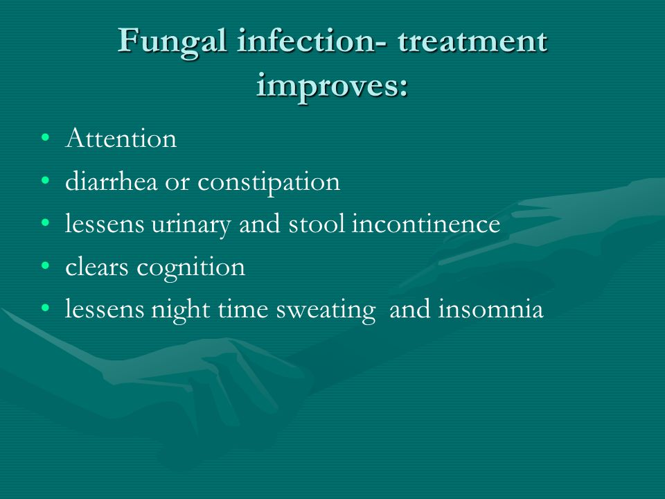 Fungal infection- treatment improves: Attention diarrhea or constipation lessens urinary and stool incontinence clears cognition lessens night time sw