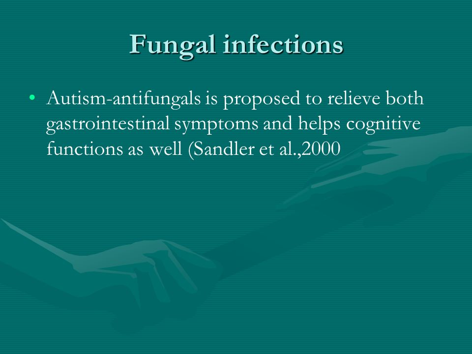 Fungal infections Autism-antifungals is proposed to relieve both gastrointestinal symptoms and helps cognitive functions as well (Sandler et al.,2000
