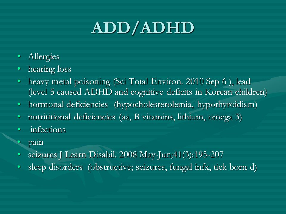 ADD/ADHD AllergiesAllergies hearing losshearing loss heavy metal poisoning (Sci Total Environ. 2010 Sep 6 ), lead (level 5 caused ADHD and cognitive d