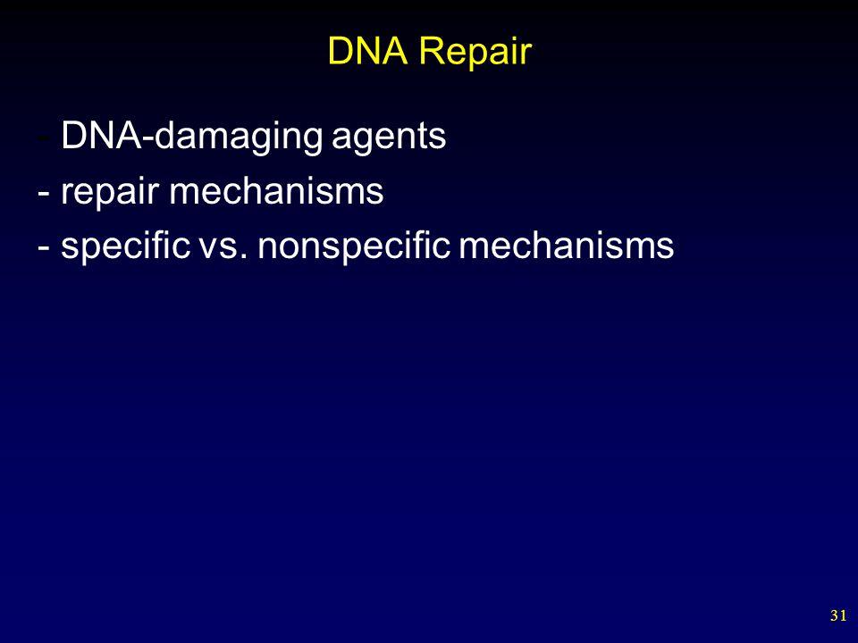 31 DNA Repair - DNA-damaging agents - repair mechanisms - specific vs. nonspecific mechanisms