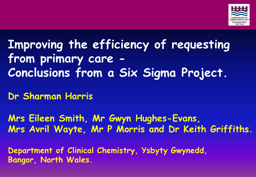 Improving the efficiency of requesting from primary care - Conclusions from a Six Sigma Project. Dr Sharman Harris Mrs Eileen Smith, Mr Gwyn Hughes-Ev