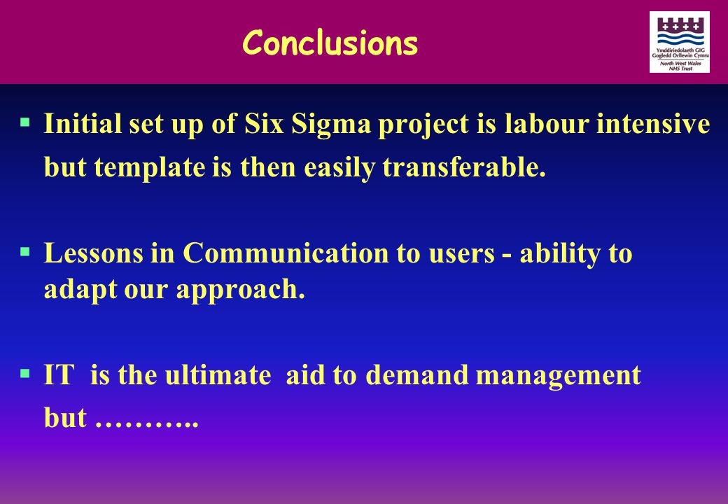 Conclusions  Initial set up of Six Sigma project is labour intensive but template is then easily transferable.  Lessons in Communication to users -