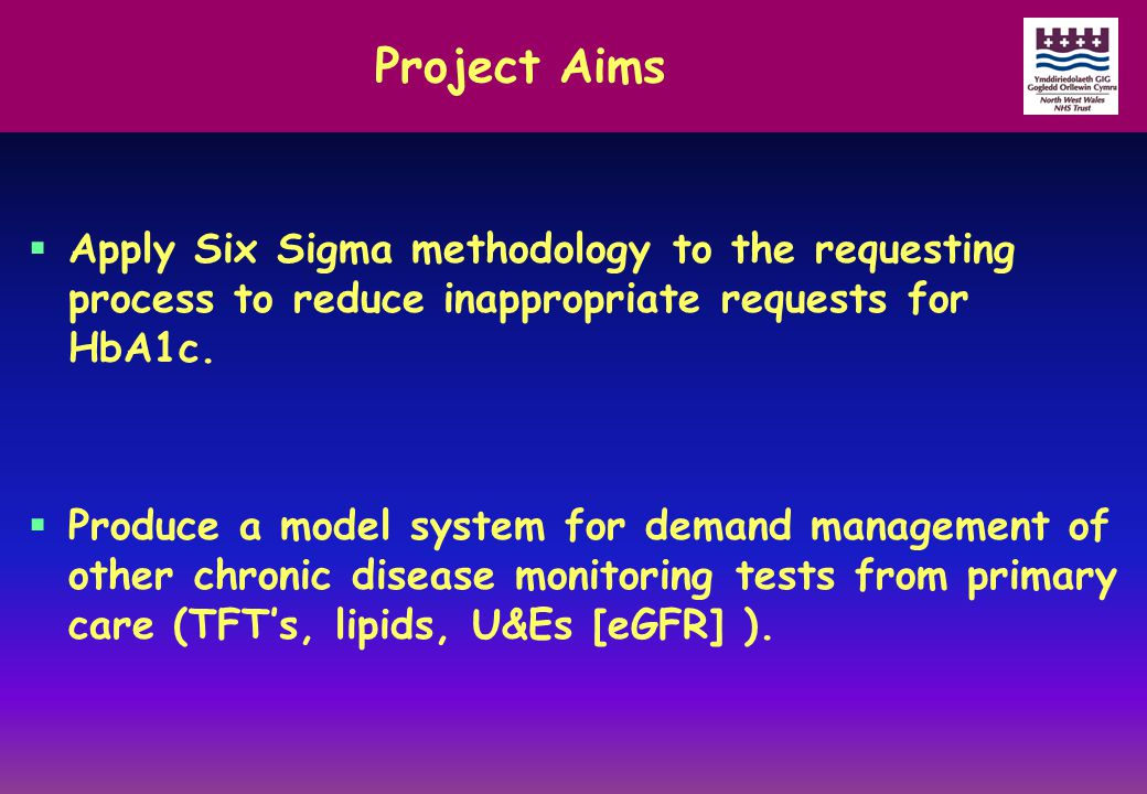 Project Aims  Apply Six Sigma methodology to the requesting process to reduce inappropriate requests for HbA1c.  Produce a model system for demand m