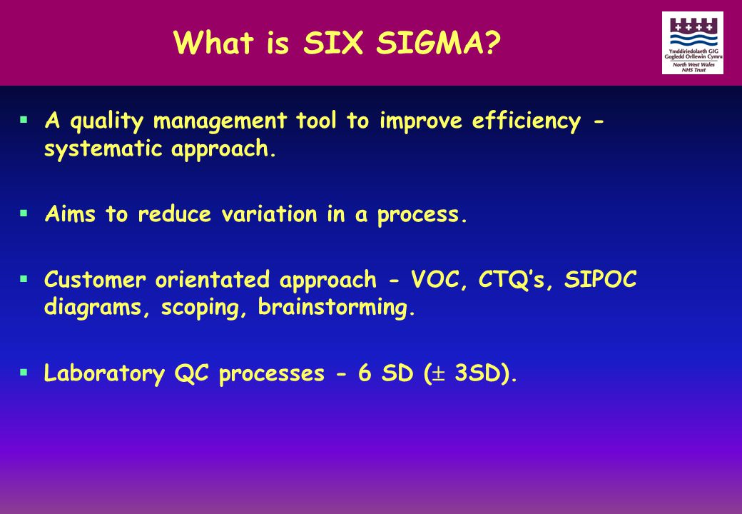 What is SIX SIGMA?  A quality management tool to improve efficiency - systematic approach.  Aims to reduce variation in a process.  Customer orient