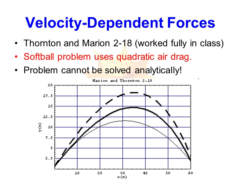 Velocity-Dependent Forces Thornton and Marion 2-18 (worked fully in class) Softball problem uses quadratic air drag.