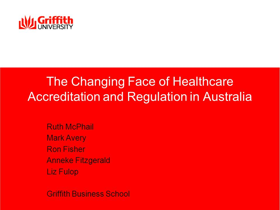 The Changing Face of Healthcare Accreditation and Regulation in Australia Ruth McPhail Mark Avery Ron Fisher Anneke Fitzgerald Liz Fulop Griffith Business School