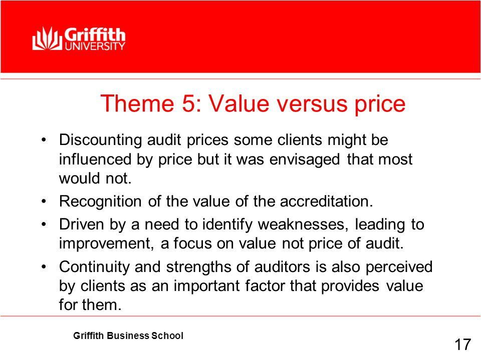 Griffith Business School Theme 5: Value versus price Discounting audit prices some clients might be influenced by price but it was envisaged that most would not.