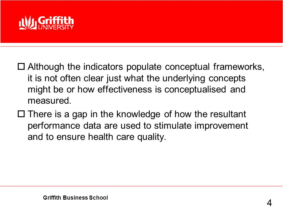 Griffith Business School Findings  Although the indicators populate conceptual frameworks, it is not often clear just what the underlying concepts might be or how effectiveness is conceptualised and measured.