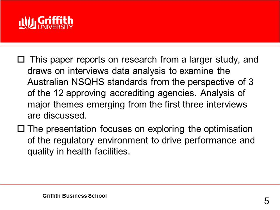 Griffith Business School Findings  This paper reports on research from a larger study, and draws on interviews data analysis to examine the Australian NSQHS standards from the perspective of 3 of the 12 approving accrediting agencies.