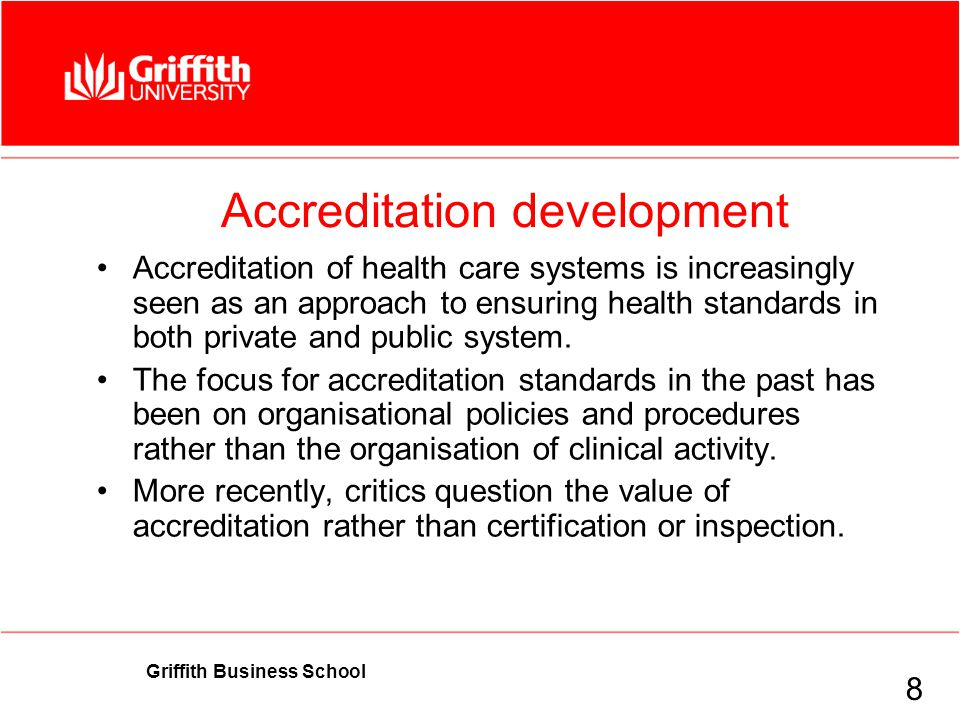 Griffith Business School Accreditation development Accreditation of health care systems is increasingly seen as an approach to ensuring health standards in both private and public system.