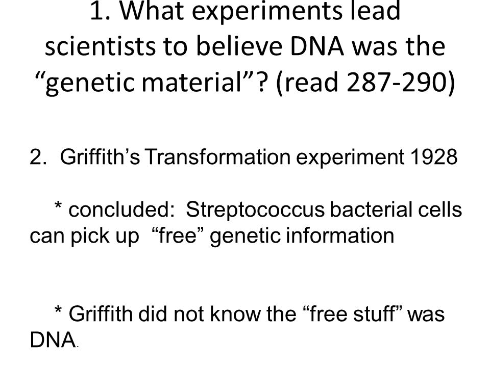 1. What experiments lead scientists to believe DNA was the genetic material .